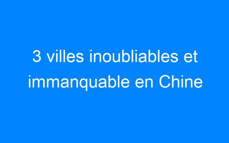 3 villes inoubliables et immanquable en Chine
