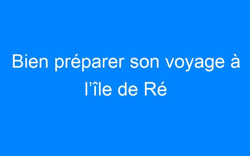 Bien préparer son voyage à l'île de Ré