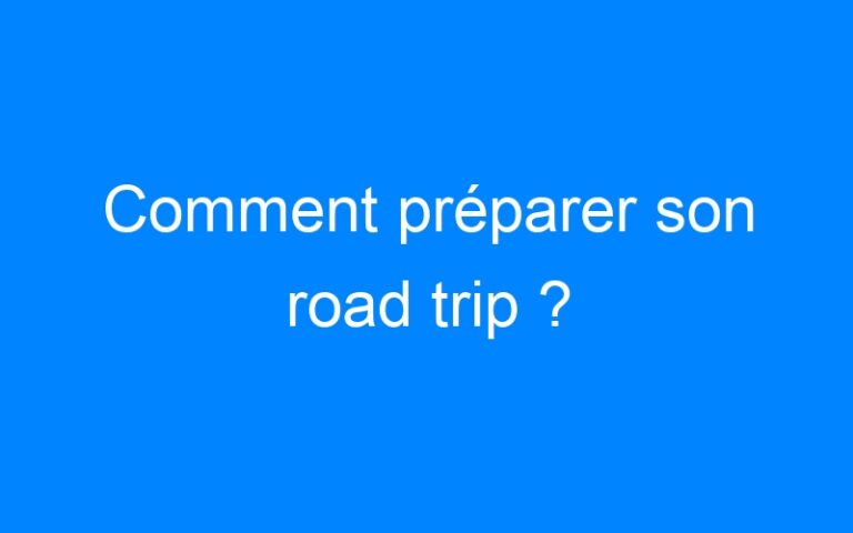 Comment préparer son road trip ?