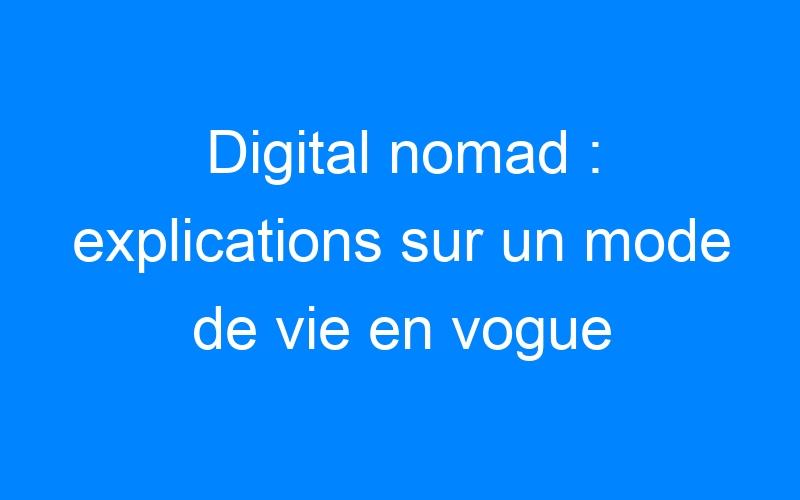 Digital nomad : explications sur un mode de vie en vogue