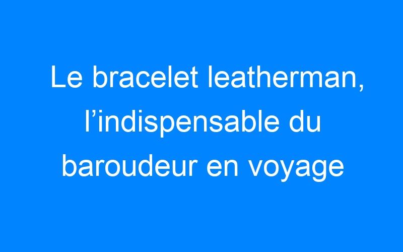 Le bracelet leatherman, l'indispensable du baroudeur en voyage