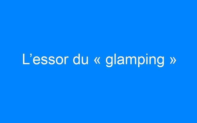 L'essor du «glamping»