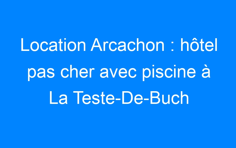 Location Arcachon : hôtel pas cher avec piscine à La Teste-De-Buch