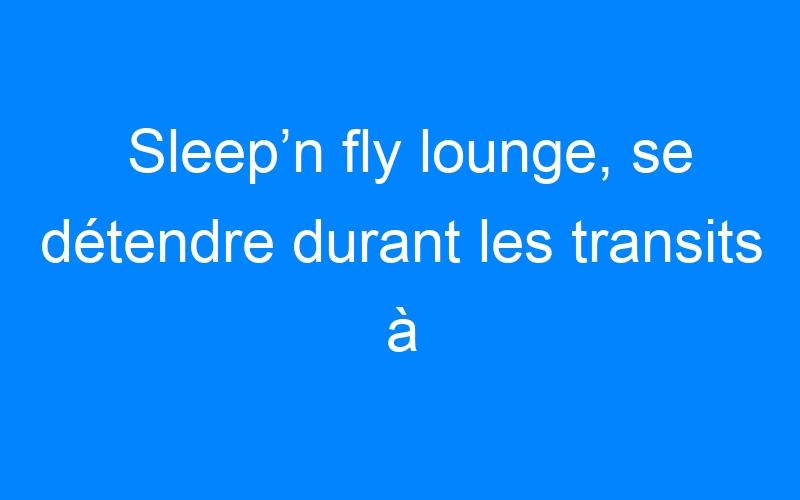 Sleep'n fly lounge, se détendre durant les transits à l'aéroport